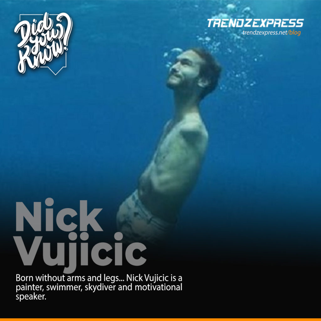 Born without arms or legs, Nick Vujicic is a painter, swimmer, skydiver, and motivational speaker